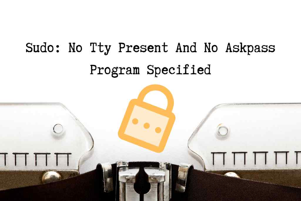 sudo: no tty present and no askpass program specified
