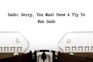sudo: sorry, you must have a tty to run sudo
